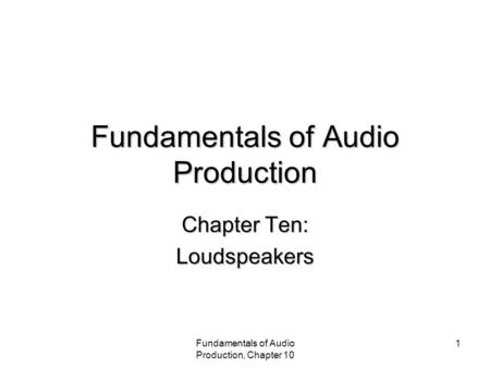 Fundamentals of Audio Production, Chapter 10 1 Fundamentals of Audio Production Chapter Ten: Loudspeakers.