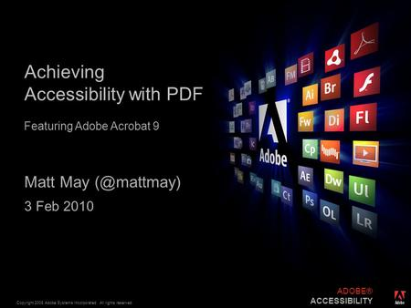 ® Copyright 2008 Adobe Systems Incorporated. All rights reserved. ADOBE® ACCESSIBILITY Achieving Accessibility with PDF Matt May 3 Feb 2010.