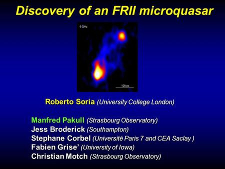 Discovery of an FRII microquasar Manfred Pakull (Strasbourg Observatory) Jess Broderick (Southampton) Stephane Corbel (Université Paris 7 and CEA Saclay.