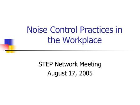Noise Control Practices in the Workplace STEP Network Meeting August 17, 2005.