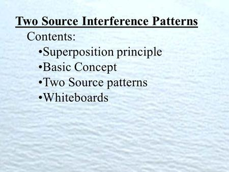 Two Source Interference Patterns Contents: Superposition principle Basic Concept Two Source patterns Whiteboards.