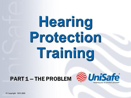 Hearing Protection Training PART 1 – THE PROBLEM © Copyright SHS 2006.