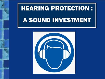 HEARING PROTECTION : A SOUND INVESTMENT. Hearing loss doesn't just happen to the elderly. It can happen to YOU if you don't protect your ears!