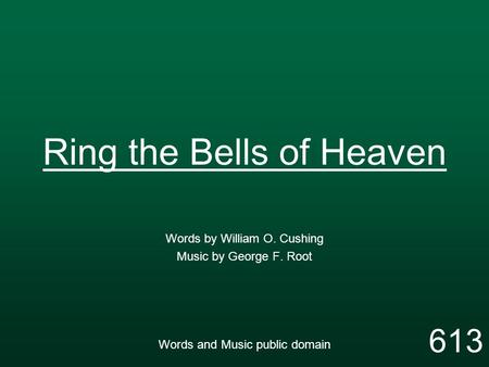 Ring the Bells of Heaven Words by William O. Cushing Music by George F. Root Words and Music public domain 613.