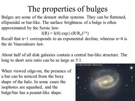 Bulges are some of the densest stellar systems. They can be flattened, ellipsoidal or bar-like. The surface brightness of a bulge is often approximated.