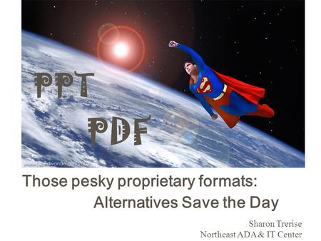 PDF Those pesky proprietary formats: Alternatives Save the Day Sharon Trerise Northeast ADA & IT Center PPT.