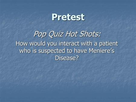 Pretest Pop Quiz Hot Shots: How would you interact with a patient who is suspected to have Meniere's Disease?