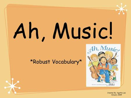 Ah, Music! *Robust Vocabulary* Created By: Agatha Lee January 2009.