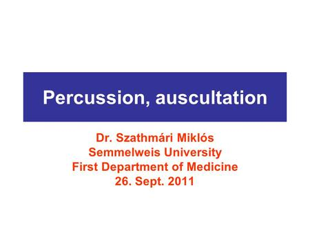 Percussion, auscultation Dr. Szathmári Miklós Semmelweis University First Department of Medicine 26. Sept. 2011.
