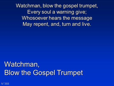 Watchman, Blow the Gospel Trumpet Watchman, Blow the Gospel Trumpet N°368 Watchman, blow the gospel trumpet, Every soul a warning give; Whosoever hears.