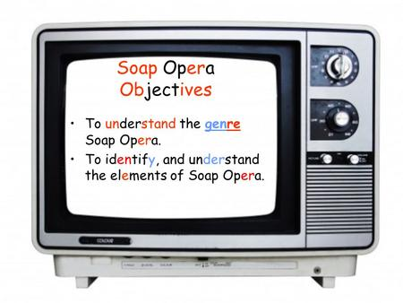 Soap Opera Objectives To understand the genre Soap Opera. To identify, and understand the elements of Soap Opera.
