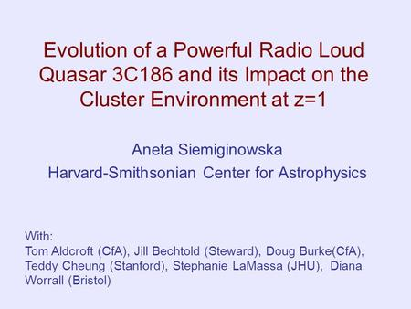 Evolution of a Powerful Radio Loud Quasar 3C186 and its Impact on the Cluster Environment at z=1 Aneta Siemiginowska Harvard-Smithsonian Center for Astrophysics.