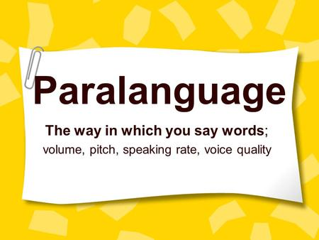 Paralanguage The way in which you say words; volume, pitch, speaking rate, voice quality.