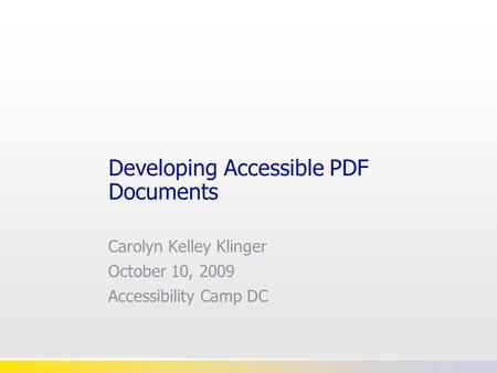 Developing Accessible PDF Documents Carolyn Kelley Klinger October 10, 2009 Accessibility Camp DC.