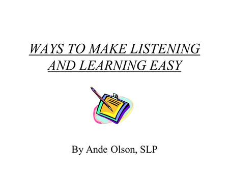 WAYS TO MAKE LISTENING AND LEARNING EASY By Ande Olson, SLP.