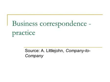 Business correspondence - practice Source: A. Littlejohn, Company-to- Company.