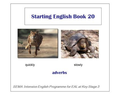 Starting English Book 20 SEMA Intensive English Programme for EAL at Key Stage 3 adverbs quickly slowly.