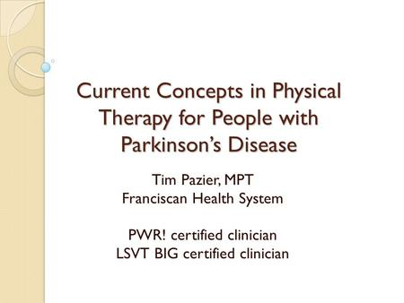 Current Concepts in Physical Therapy for People with Parkinson's Disease Tim Pazier, MPT Franciscan Health System PWR! certified clinician LSVT BIG certified.