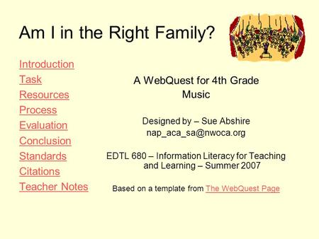Am I in the Right Family? Introduction Task Resources Process Evaluation Conclusion Standards Citations Teacher Notes A WebQuest for 4th Grade Music Designed.