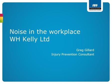 Noise in the workplace WH Kelly Ltd Greg Gillard Injury Prevention Consultant.