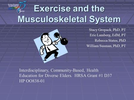 Exercise and the Musculoskeletal System Stacy Gropack, PhD, PT Eric Lamberg, EdM, PT Rebecca States, PhD William Susman, PhD, PT Interdisciplinary, Community-Based,