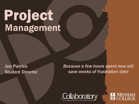 Project Management Because a few hours spent now will save weeks of frustration later Jon Patrick Student Director.