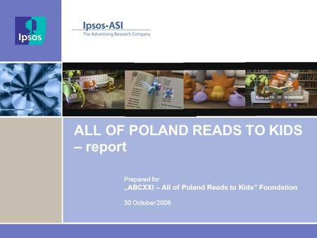 "ALL OF POLAND READS TO KIDS – report Prepared for ""ABCXXI – All of Poland Reads to Kids"" Foundation 30 October 2006."