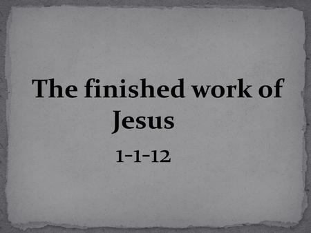The finished work of Jesus 1-1-12. Why study the finished work of Christ? 1. It gives us assurance in a world that offers none. Heb 6:18,19 2. The key.