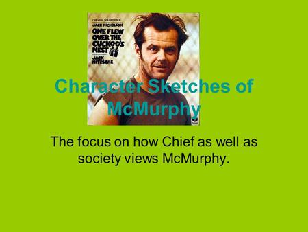 Character Sketches of McMurphy The focus on how Chief as well as society views McMurphy.