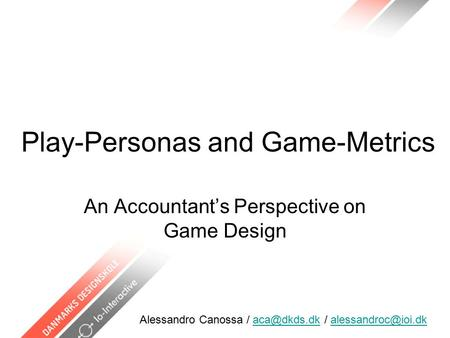Play-Personas and Game-Metrics An Accountant's Perspective on Game Design Alessandro Canossa / /