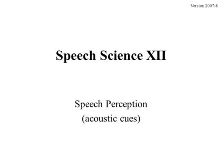 Speech Science XII Speech Perception (acoustic cues) Version 2007-8.