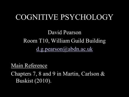 COGNITIVE PSYCHOLOGY David Pearson Room T10, William Guild Building Main Reference Chapters 7, 8 and 9 in Martin, Carlson & Buskist.