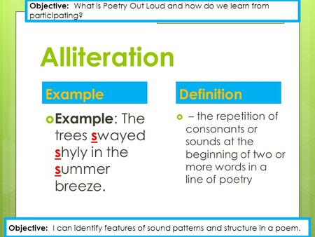 Alliteration Definition  – the repetition of consonants or sounds at the beginning of two or more words in a line of poetry Example  Example : The trees.