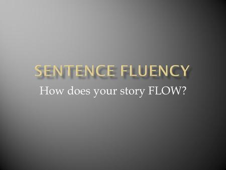 "How does your story FLOW?.  ""Sentence fluency is the flow of the language, the sound of word patterns—they way the writing plays to the ear—not just."