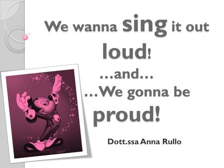 We wanna sing it out loud ! …and… …We gonna be proud! Dott.ssa Anna Rullo.
