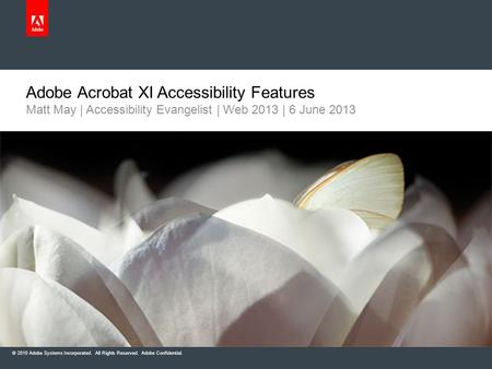 © 2010 Adobe Systems Incorporated. All Rights Reserved. Adobe Confidential. Adobe Acrobat XI Accessibility Features Matt May | Accessibility Evangelist.