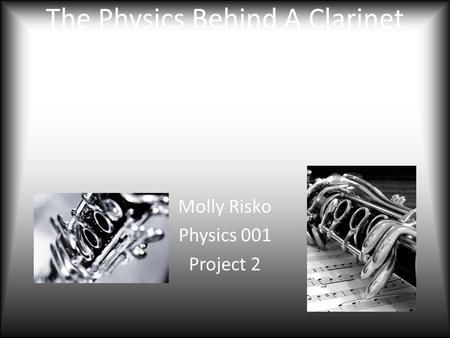 The Physics Behind A Clarinet and It's Reed: It's More Than Just Blowing Molly Risko Physics 001 Project 2.