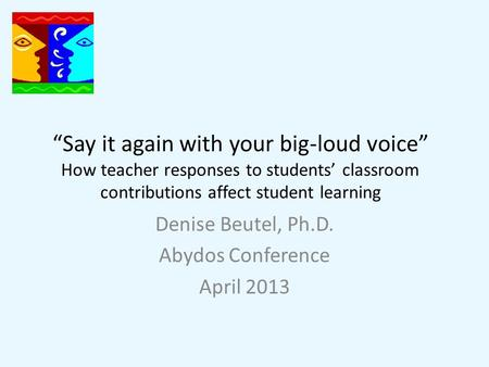 """Say it again with your big-loud voice"" How teacher responses to students' classroom contributions affect student learning Denise Beutel, Ph.D. Abydos."