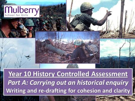 Year 10 History Controlled Assessment Part A: Carrying out an historical enquiry Writing and re-drafting for cohesion and clarity Year 10 History Controlled.