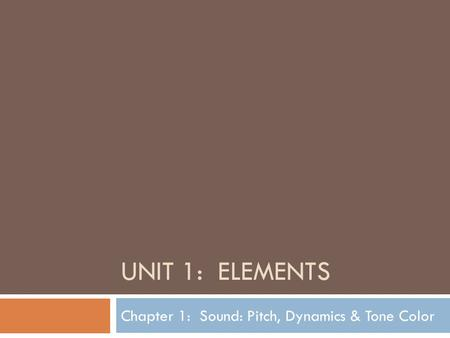 UNIT 1: ELEMENTS Chapter 1: Sound: Pitch, Dynamics & Tone Color.