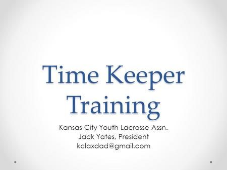 Time Keeper Training Kansas City Youth Lacrosse Assn. Jack Yates, President