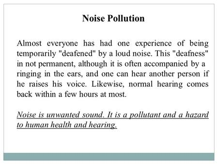 Noise Pollution Almost everyone has had one experience of being temporarily deafened by a loud noise. This deafness in not permanent, although it is.