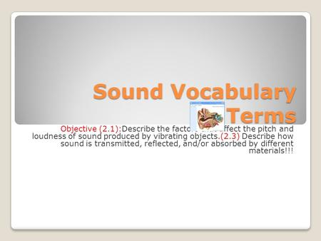 Sound Vocabulary Terms Objective (2.1):Describe the factors that affect the pitch and loudness of sound produced by vibrating objects.(2.3) Describe how.