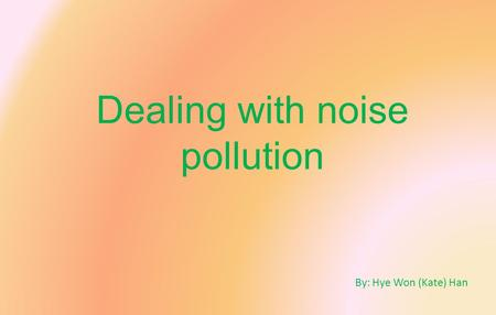 Dealing with noise pollution By: Hye Won (Kate) Han.