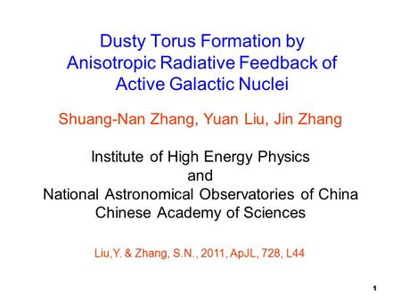 1 Dusty Torus Formation by Anisotropic Radiative Feedback of Active Galactic Nuclei Shuang-Nan Zhang, Yuan Liu, Jin Zhang Institute of High Energy Physics.
