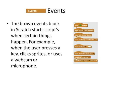 Events The brown events block in Scratch starts script's when certain things happen. For example, when the user presses a key, clicks sprites, or uses.