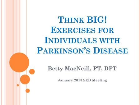 T HINK BIG! E XERCISES FOR I NDIVIDUALS WITH P ARKINSON ' S D ISEASE Betty MacNeill, PT, DPT January 2013 SED Meeting.