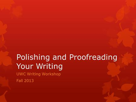 Polishing and Proofreading Your Writing UWC Writing Workshop Fall 2013.