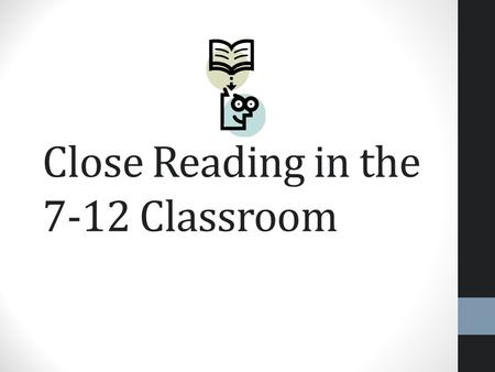 Close Reading in the 7-12 Classroom. What is close reading? Engaging with a text of sufficient complexity directly Examining meaning thoroughly and.