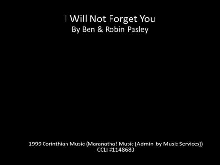 I Will Not Forget You By Ben & Robin Pasley 1999 Corinthian Music (Maranatha! Music [Admin. by Music Services]) CCLI #1148680.